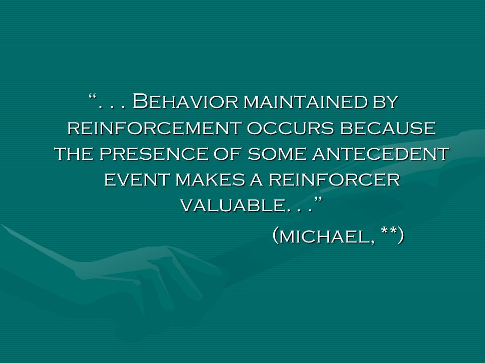 ... Behavior maintained by reinforcement occurs because the presence of some antecedent event makes a reinforcer valuable... (michael, **)