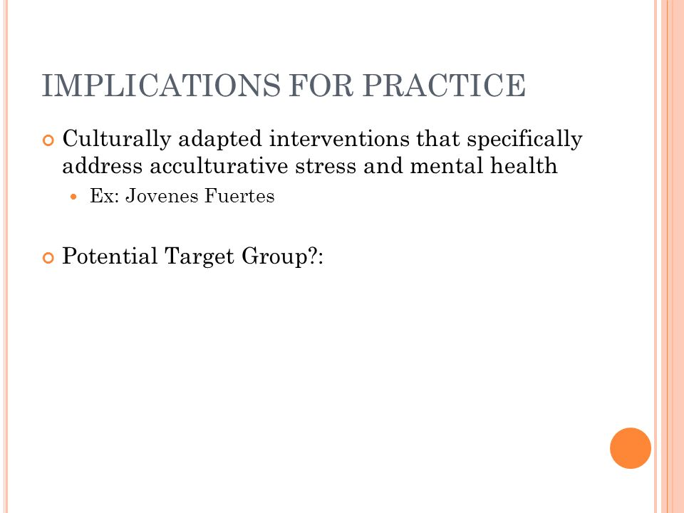 IMPLICATIONS FOR PRACTICE Culturally adapted interventions that specifically address acculturative stress and mental health Ex: Jovenes Fuertes Potential Target Group?: