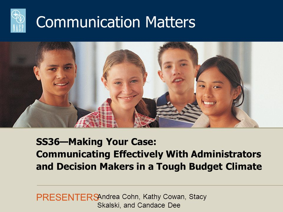 Communication Matters PRESENTERS SS36Making Your Case: Communicating Effectively With Administrators and Decision Makers in a Tough Budget Climate Andrea Cohn, Kathy Cowan, Stacy Skalski, and Candace Dee