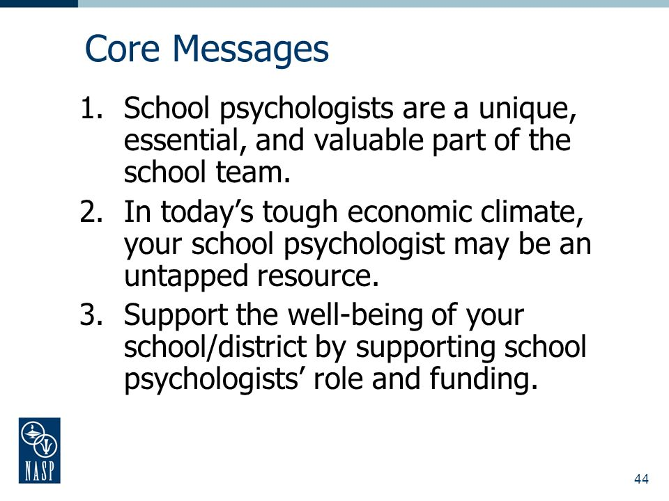 44 Core Messages 1.School psychologists are a unique, essential, and valuable part of the school team.