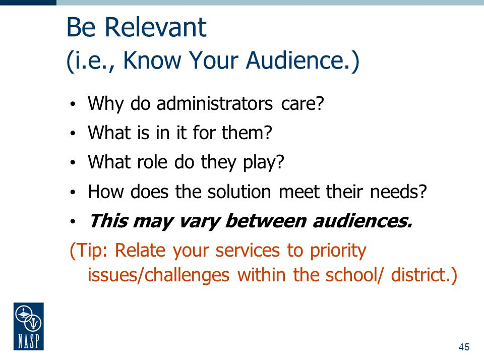 45 Be Relevant (i.e., Know Your Audience.) Why do administrators care.