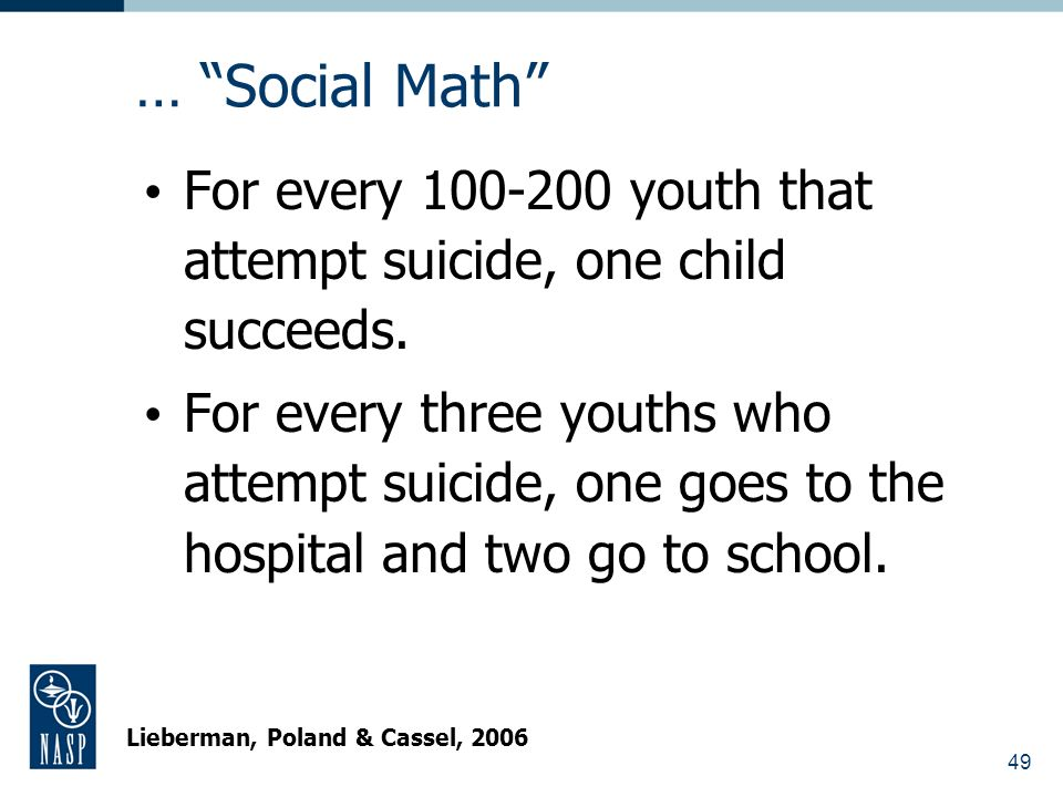 49 … Social Math For every 100-200 youth that attempt suicide, one child succeeds.