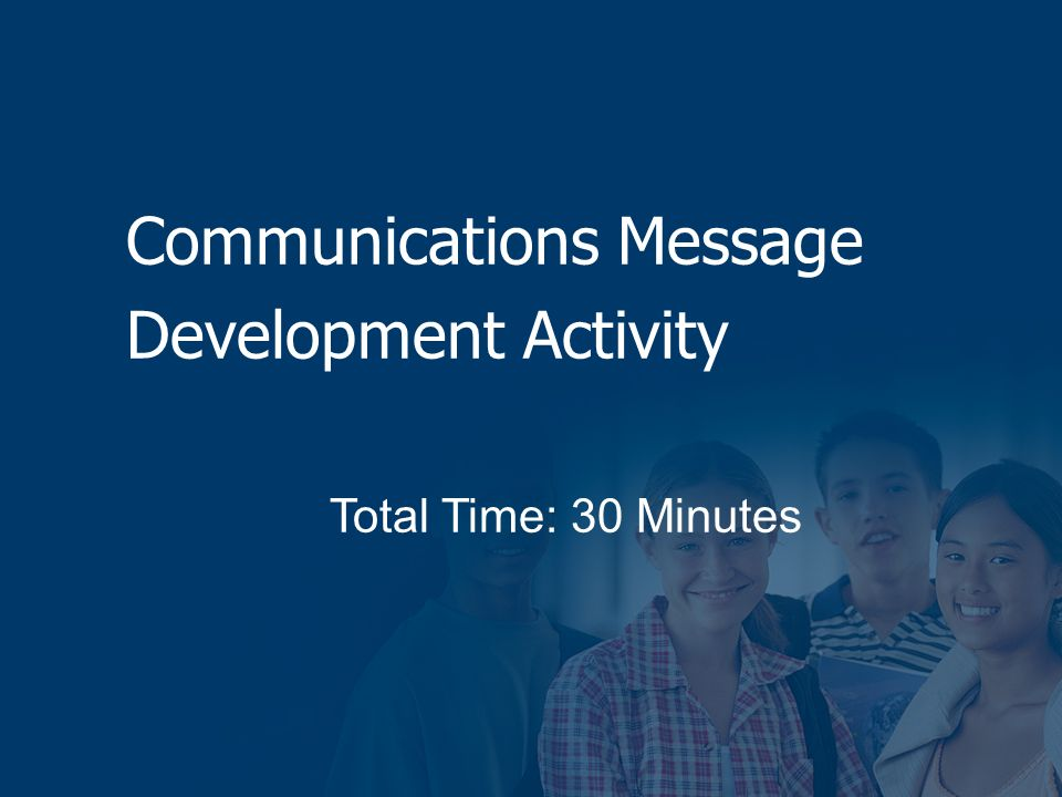 Communications Message Development Activity Total Time: 30 Minutes