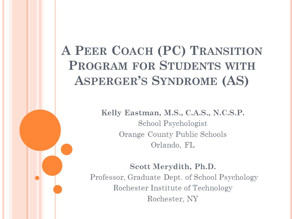 A P EER C OACH (PC) T RANSITION P ROGRAM FOR S TUDENTS WITH A SPERGER S S YNDROME (AS) Kelly Eastman, M.S., C.A.S., N.C.S.P.