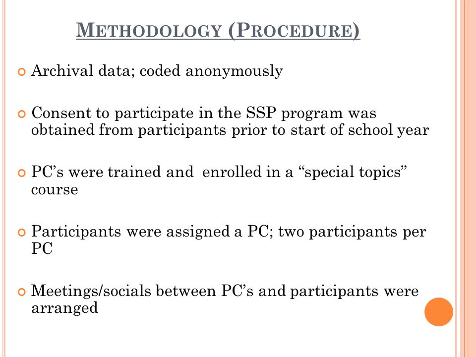 M ETHODOLOGY (P ROCEDURE ) Archival data; coded anonymously Consent to participate in the SSP program was obtained from participants prior to start of school year PCs were trained and enrolled in a special topics course Participants were assigned a PC; two participants per PC Meetings/socials between PCs and participants were arranged