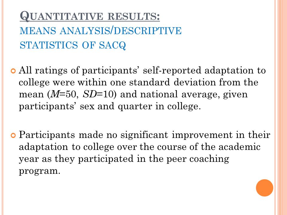 Q UANTITATIVE RESULTS : MEANS ANALYSIS / DESCRIPTIVE STATISTICS OF SACQ All ratings of participants self-reported adaptation to college were within one standard deviation from the mean ( M =50, SD =10) and national average, given participants sex and quarter in college.