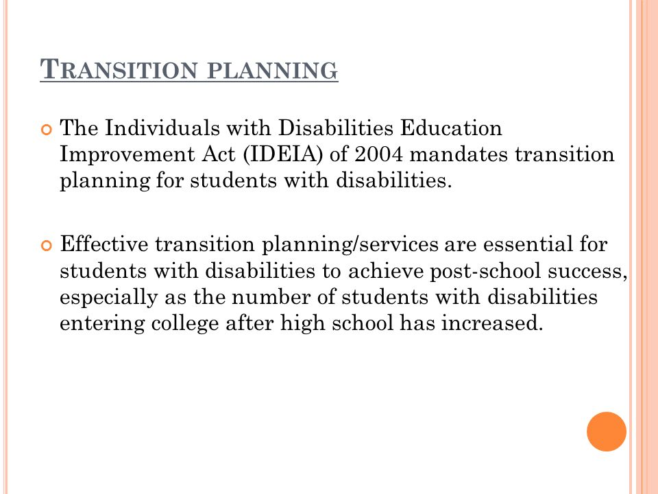 T RANSITION PLANNING The Individuals with Disabilities Education Improvement Act (IDEIA) of 2004 mandates transition planning for students with disabilities.
