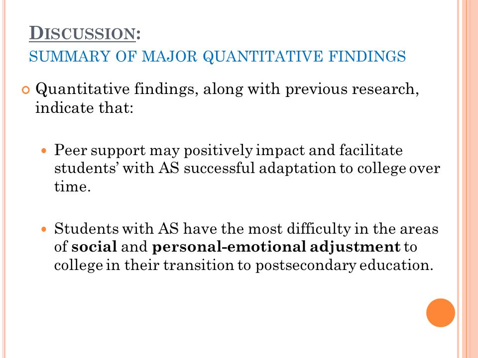 D ISCUSSION : SUMMARY OF MAJOR QUANTITATIVE FINDINGS Quantitative findings, along with previous research, indicate that: Peer support may positively impact and facilitate students with AS successful adaptation to college over time.