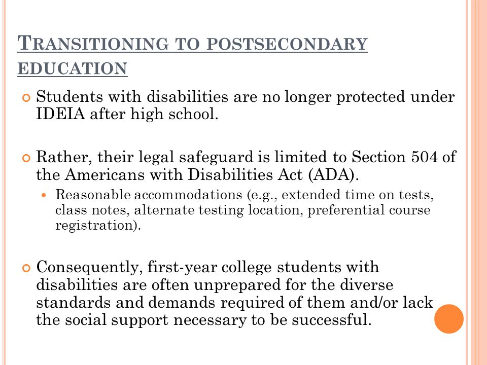 T RANSITIONING TO POSTSECONDARY EDUCATION Students with disabilities are no longer protected under IDEIA after high school.