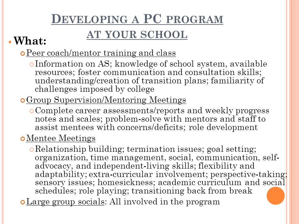 D EVELOPING A PC PROGRAM AT YOUR SCHOOL What: Peer coach/mentor training and class Information on AS; knowledge of school system, available resources; foster communication and consultation skills; understanding/creation of transition plans; familiarity of challenges imposed by college Group Supervision/Mentoring Meetings Complete career assessments/reports and weekly progress notes and scales; problem-solve with mentors and staff to assist mentees with concerns/deficits; role development Mentee Meetings Relationship building; termination issues; goal setting; organization, time management, social, communication, self- advocacy, and independent-living skills; flexibility and adaptability; extra-curricular involvement; perspective-taking; sensory issues; homesickness; academic curriculum and social schedules; role playing; transitioning back from break Large group socials: All involved in the program