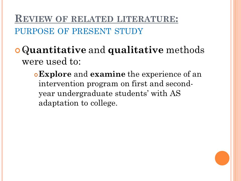 R EVIEW OF RELATED LITERATURE : PURPOSE OF PRESENT STUDY Q uantitative and qualitative methods were used to: Explore and examine the experience of an intervention program on first and second- year undergraduate students with AS adaptation to college.