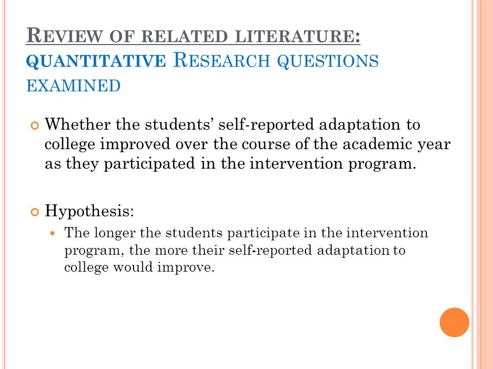 R EVIEW OF RELATED LITERATURE : QUANTITATIVE R ESEARCH QUESTIONS EXAMINED Whether the students self-reported adaptation to college improved over the course of the academic year as they participated in the intervention program.