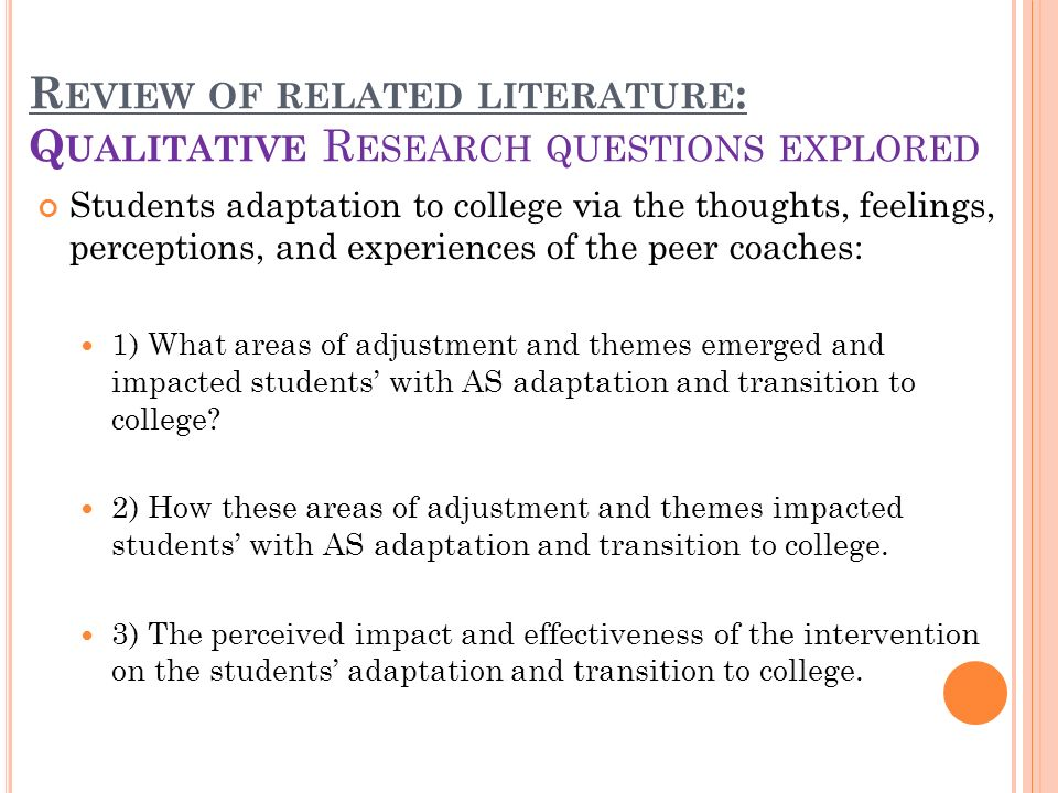 R EVIEW OF RELATED LITERATURE : Q UALITATIVE R ESEARCH QUESTIONS EXPLORED Students adaptation to college via the thoughts, feelings, perceptions, and experiences of the peer coaches: 1) What areas of adjustment and themes emerged and impacted students with AS adaptation and transition to college.