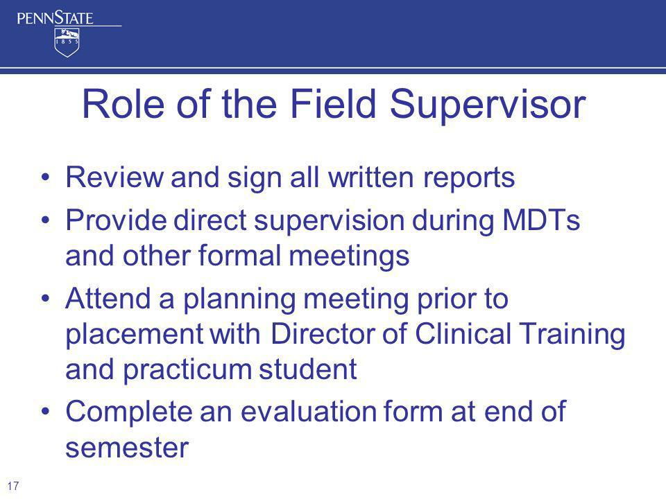 Review and sign all written reports Provide direct supervision during MDTs and other formal meetings Attend a planning meeting prior to placement with Director of Clinical Training and practicum student Complete an evaluation form at end of semester Role of the Field Supervisor 17