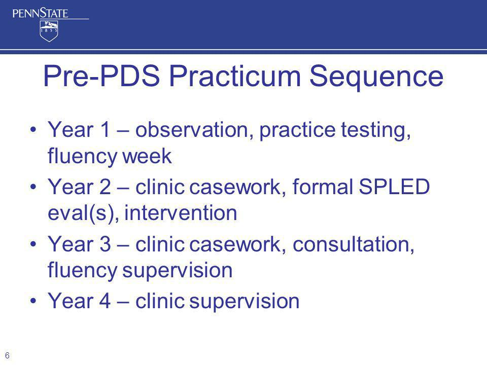 Year 1 – observation, practice testing, fluency week Year 2 – clinic casework, formal SPLED eval(s), intervention Year 3 – clinic casework, consultation, fluency supervision Year 4 – clinic supervision Pre-PDS Practicum Sequence 6