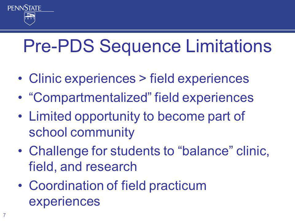 Clinic experiences > field experiences Compartmentalized field experiences Limited opportunity to become part of school community Challenge for students to balance clinic, field, and research Coordination of field practicum experiences Pre-PDS Sequence Limitations 7