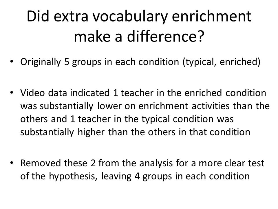 Did extra vocabulary enrichment make a difference? Originally 5 groups in each condition (typical, enriched) Video data indicated 1 teacher in the enr