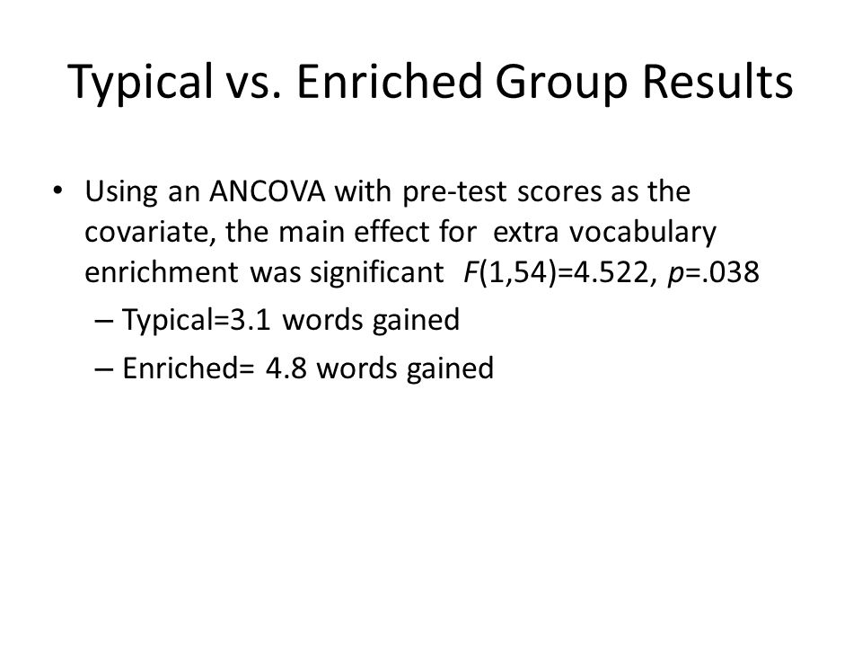 Typical vs. Enriched Group Results Using an ANCOVA with pre-test scores as the covariate, the main effect for extra vocabulary enrichment was signific