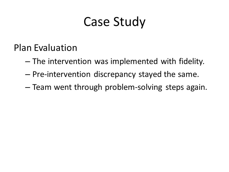 Case Study Plan Evaluation – The intervention was implemented with fidelity. – Pre-intervention discrepancy stayed the same. – Team went through probl