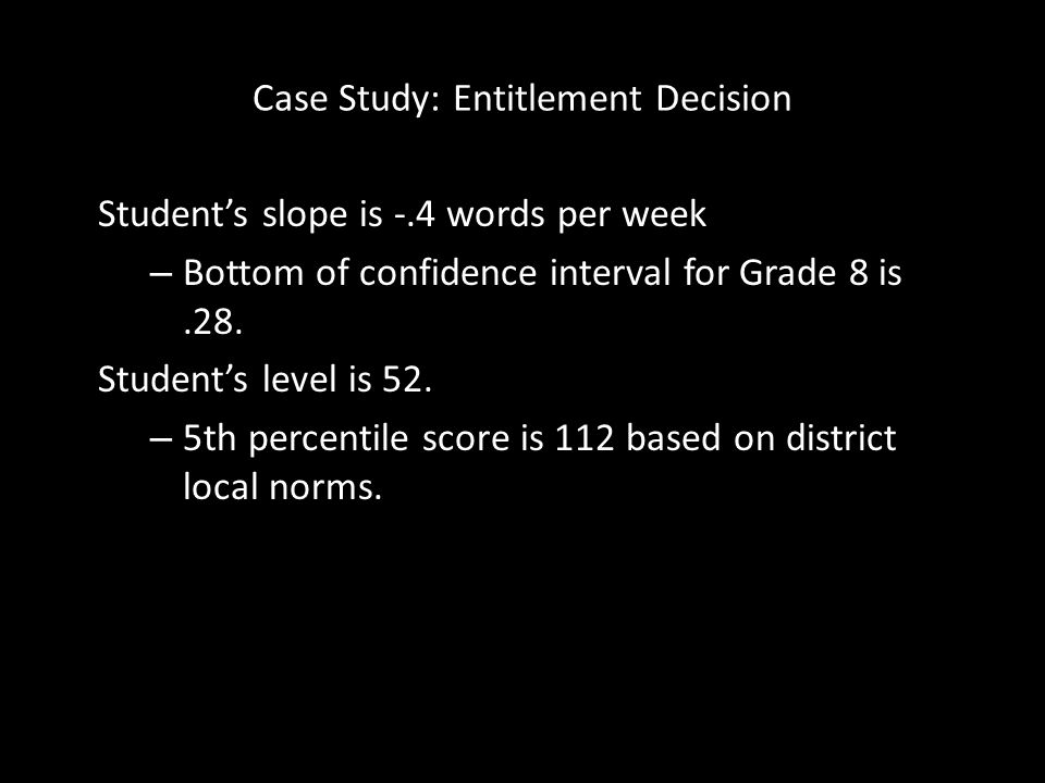 Case Study: Entitlement Decision Students slope is -.4 words per week – Bottom of confidence interval for Grade 8 is.28. Students level is 52. – 5th p
