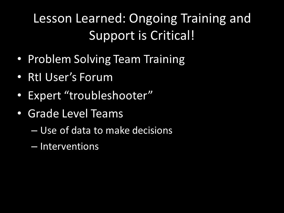 Lesson Learned: Ongoing Training and Support is Critical! Problem Solving Team Training RtI Users Forum Expert troubleshooter Grade Level Teams – Use