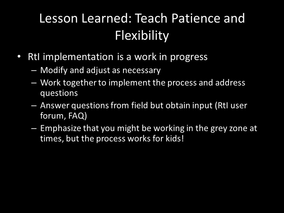 Lesson Learned: Teach Patience and Flexibility RtI implementation is a work in progress – Modify and adjust as necessary – Work together to implement