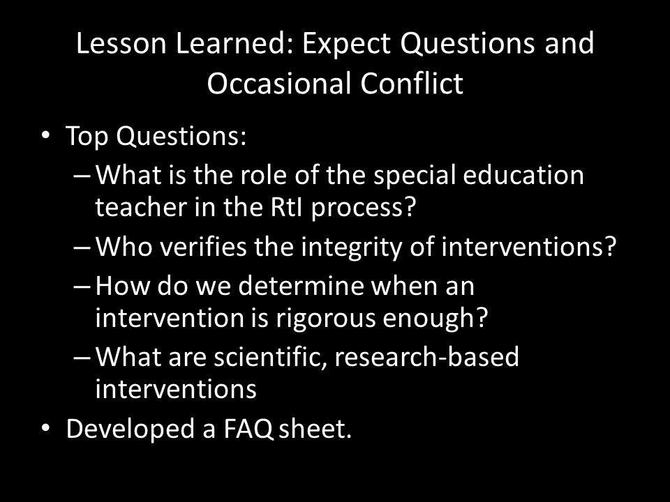 Lesson Learned: Expect Questions and Occasional Conflict Top Questions: – What is the role of the special education teacher in the RtI process? – Who