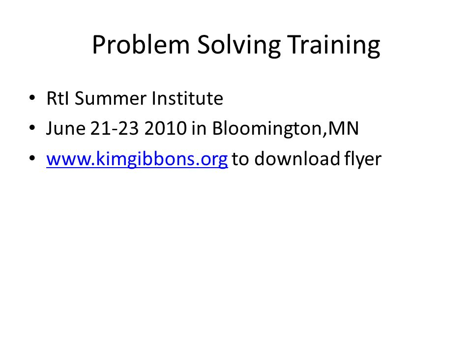 Problem Solving Training RtI Summer Institute June 21-23 2010 in Bloomington,MN www.kimgibbons.org to download flyer www.kimgibbons.org