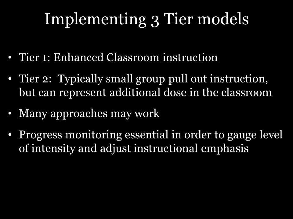Implementing 3 Tier models Tier 1: Enhanced Classroom instruction Tier 2: Typically small group pull out instruction, but can represent additional dos