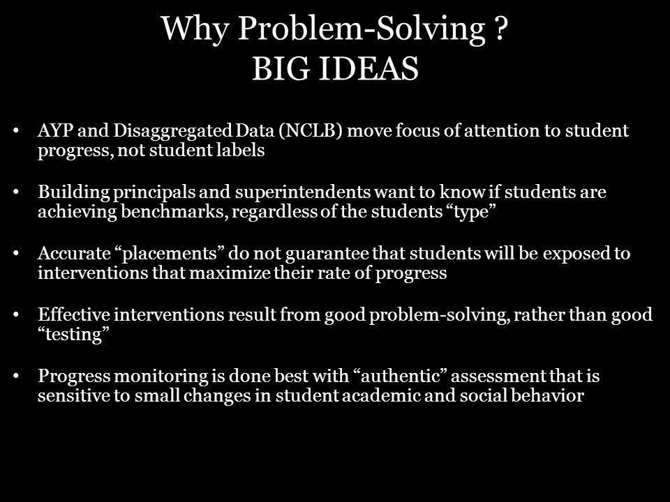 Why Problem-Solving ? BIG IDEAS AYP and Disaggregated Data (NCLB) move focus of attention to student progress, not student labels Building principals