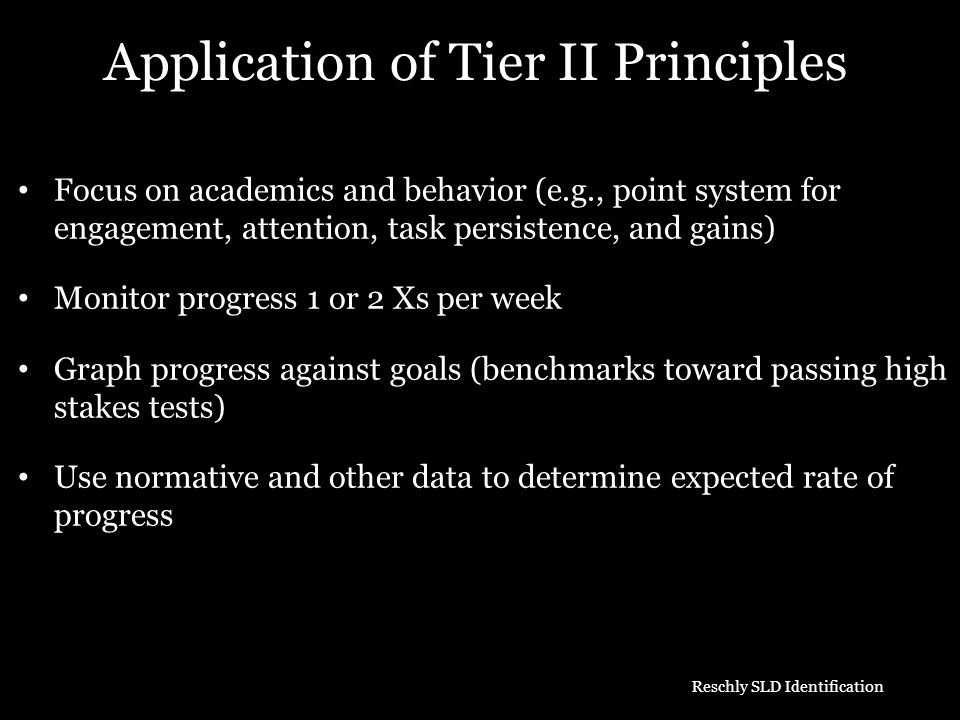 Application of Tier II Principles Focus on academics and behavior (e.g., point system for engagement, attention, task persistence, and gains) Monitor