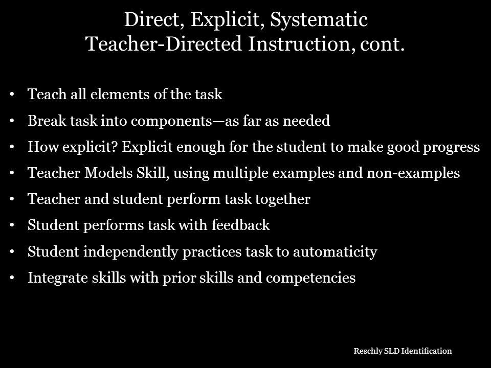 Direct, Explicit, Systematic Teacher-Directed Instruction, cont. Teach all elements of the task Break task into componentsas far as needed How explici