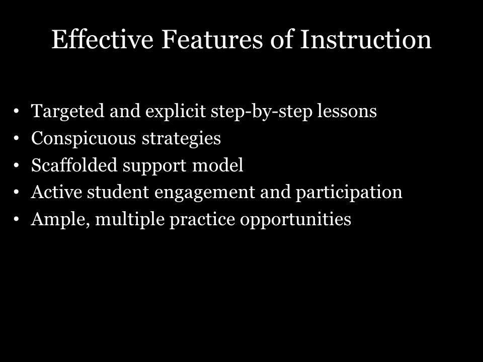 Effective Features of Instruction Targeted and explicit step-by-step lessons Conspicuous strategies Scaffolded support model Active student engagement