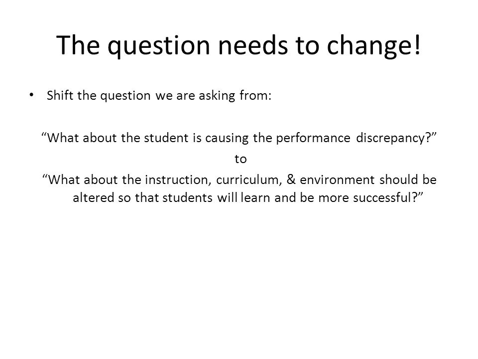 The question needs to change! Shift the question we are asking from: What about the student is causing the performance discrepancy? to What about the