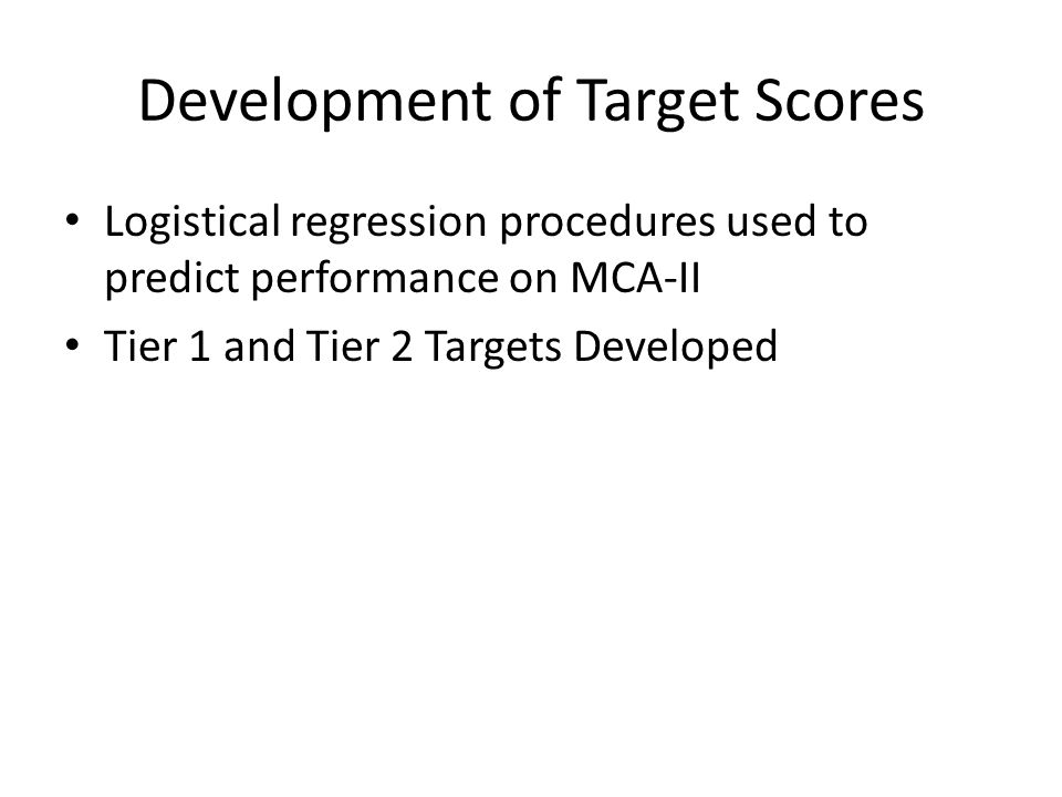 Development of Target Scores Logistical regression procedures used to predict performance on MCA-II Tier 1 and Tier 2 Targets Developed