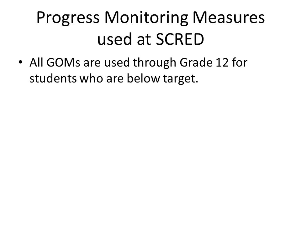 Progress Monitoring Measures used at SCRED All GOMs are used through Grade 12 for students who are below target.