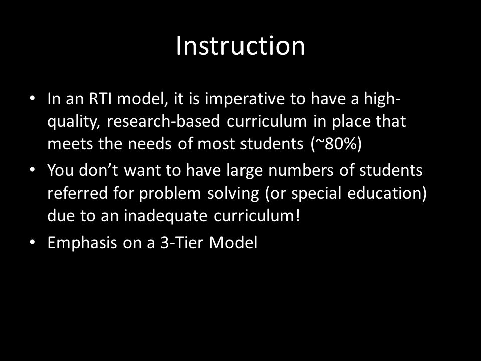Instruction In an RTI model, it is imperative to have a high- quality, research-based curriculum in place that meets the needs of most students (~80%)