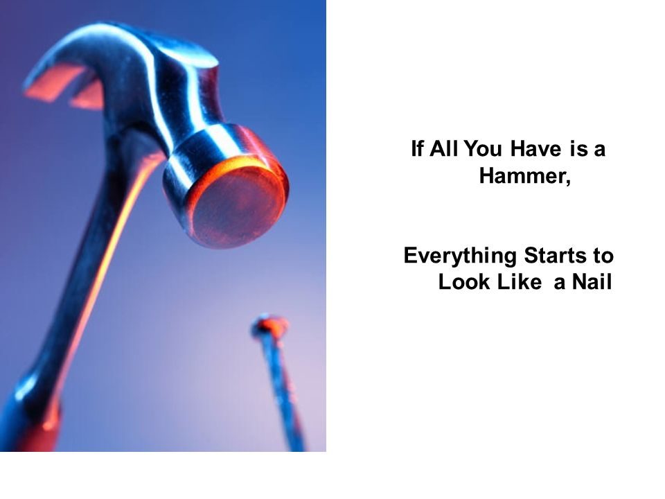 If All You Have is a Hammer, Everything Starts to Look Like a Nail