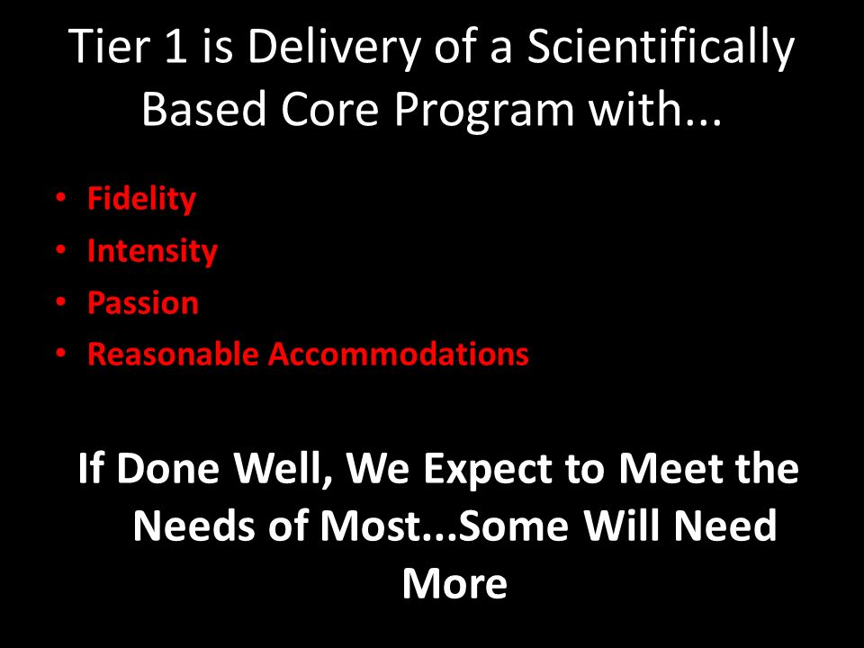 Tier 1 is Delivery of a Scientifically Based Core Program with... Fidelity Intensity Passion Reasonable Accommodations If Done Well, We Expect to Meet