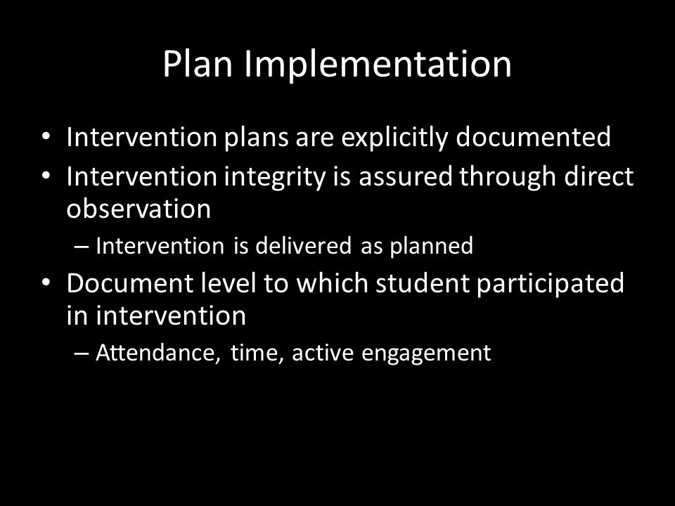 Plan Implementation Intervention plans are explicitly documented Intervention integrity is assured through direct observation – Intervention is delive