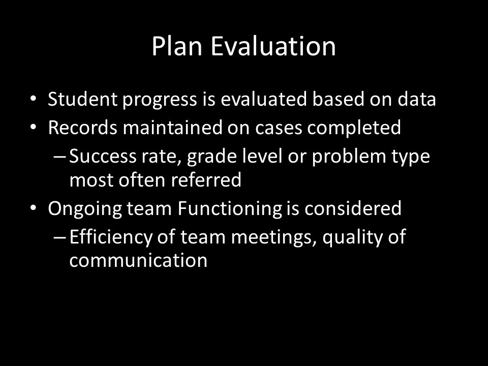 Plan Evaluation Student progress is evaluated based on data Records maintained on cases completed – Success rate, grade level or problem type most oft