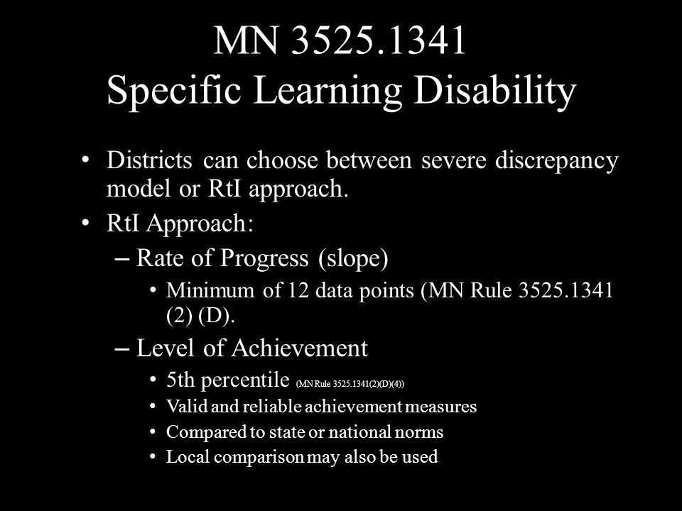 MN 3525.1341 Specific Learning Disability Districts can choose between severe discrepancy model or RtI approach. RtI Approach: – Rate of Progress (slo