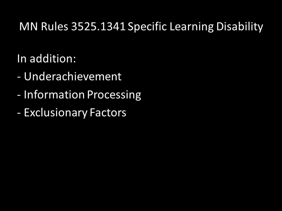 MN Rules 3525.1341 Specific Learning Disability In addition: - Underachievement - Information Processing - Exclusionary Factors