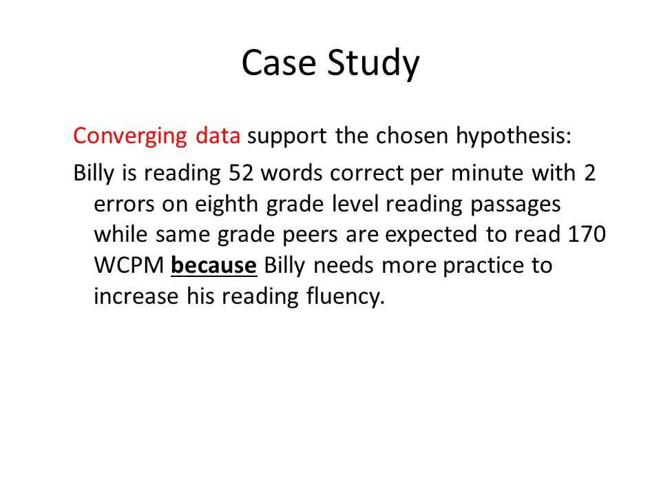 Case Study Converging data support the chosen hypothesis: Billy is reading 52 words correct per minute with 2 errors on eighth grade level reading pas