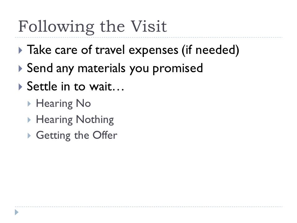Following the Visit Take care of travel expenses (if needed) Send any materials you promised Settle in to wait… Hearing No Hearing Nothing Getting the Offer