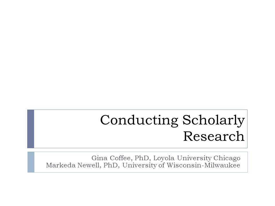 Conducting Scholarly Research Gina Coffee, PhD, Loyola University Chicago Markeda Newell, PhD, University of Wisconsin-Milwaukee