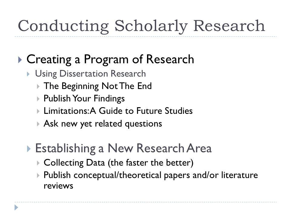 Conducting Scholarly Research Creating a Program of Research Using Dissertation Research The Beginning Not The End Publish Your Findings Limitations: A Guide to Future Studies Ask new yet related questions Establishing a New Research Area Collecting Data (the faster the better) Publish conceptual/theoretical papers and/or literature reviews