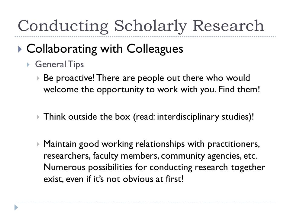 Conducting Scholarly Research Collaborating with Colleagues General Tips Be proactive.