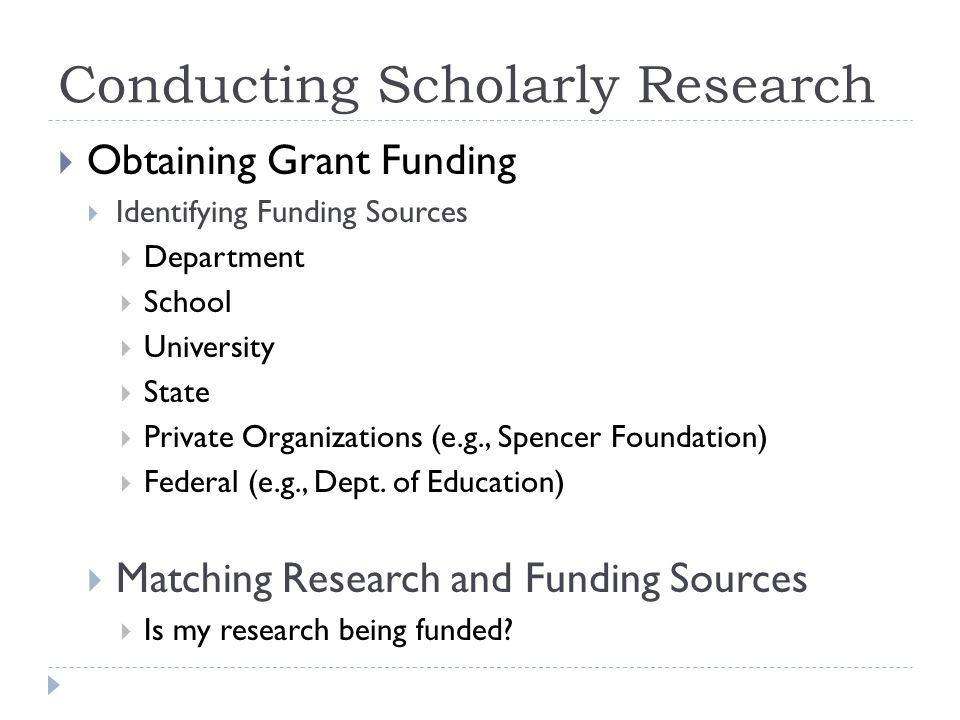 Conducting Scholarly Research Obtaining Grant Funding Identifying Funding Sources Department School University State Private Organizations (e.g., Spencer Foundation) Federal (e.g., Dept.