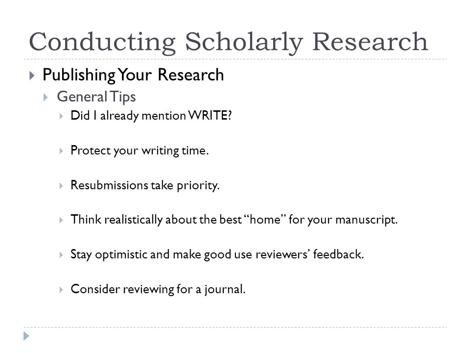 Conducting Scholarly Research Publishing Your Research General Tips Did I already mention WRITE.